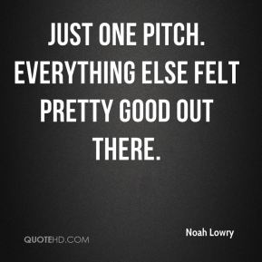 Just one pitch. Everything else felt pretty good out there.