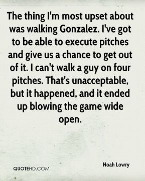 The thing I'm most upset about was walking Gonzalez. I've got to be able to execute pitches and give us a chance to get out of it. I can't walk a guy on four pitches. That's unacceptable, but it happened, and it ended up blowing the game wide open.