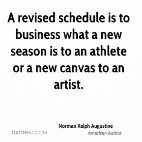 Norman Ralph Augustine - A revised schedule is to business what a new season is to an athlete or a new canvas to an artist.