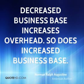 Decreased business base increases overhead. So does increased business base.