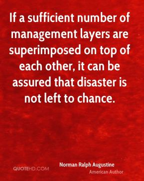 If a sufficient number of management layers are superimposed on top of each other, it can be assured that disaster is not left to chance.