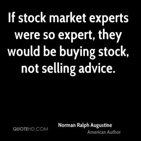 Norman Ralph Augustine - If stock market experts were so expert, they would be buying stock, not selling advice.