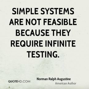 Norman Ralph Augustine - Simple systems are not feasible because they require infinite testing.