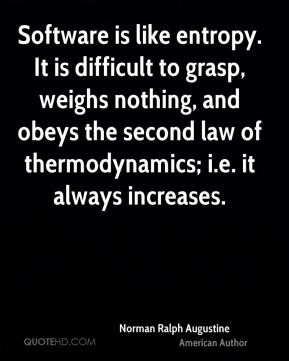 Software is like entropy. It is difficult to grasp, weighs nothing, and obeys the second law of thermodynamics; i.e. it always increases.