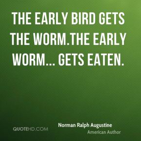 Norman Ralph Augustine - The early bird gets the worm.The early worm... gets eaten.