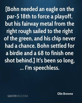 Olin Browne  - [Bohn needed an eagle on the par-5 18th to force a playoff, but his fairway metal from the right rough sailed to the right of the green, and his chip never had a chance. Bohn settled for a birdie and a 68 to finish one shot behind.] It's been so long, ... I'm speechless.