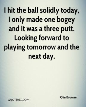 Olin Browne  - I hit the ball solidly today, I only made one bogey and it was a three putt. Looking forward to playing tomorrow and the next day.