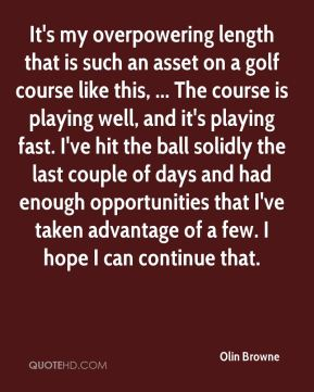 Olin Browne  - It's my overpowering length that is such an asset on a golf course like this, ... The course is playing well, and it's playing fast. I've hit the ball solidly the last couple of days and had enough opportunities that I've taken advantage of a few. I hope I can continue that.