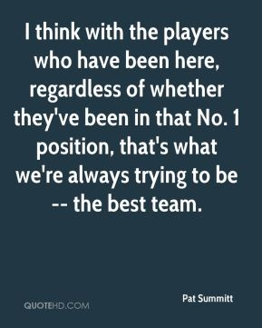 Pat Summitt  - I think with the players who have been here, regardless of whether they've been in that No. 1 position, that's what we're always trying to be -- the best team.