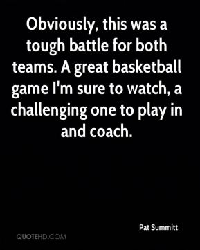 Pat Summitt  - Obviously, this was a tough battle for both teams. A great basketball game I'm sure to watch, a challenging one to play in and coach.