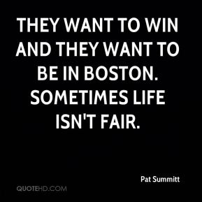 Pat Summitt  - They want to win and they want to be in Boston. Sometimes life isn't fair.