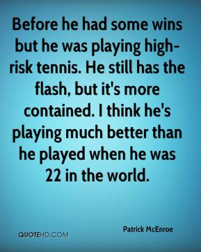 Patrick McEnroe  - Before he had some wins but he was playing high-risk tennis. He still has the flash, but it's more contained. I think he's playing much better than he played when he was 22 in the world.