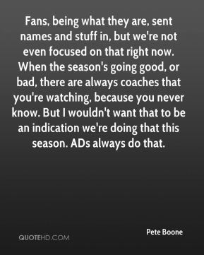Pete Boone  - Fans, being what they are, sent names and stuff in, but we're not even focused on that right now. When the season's going good, or bad, there are always coaches that you're watching, because you never know. But I wouldn't want that to be an indication we're doing that this season. ADs always do that.