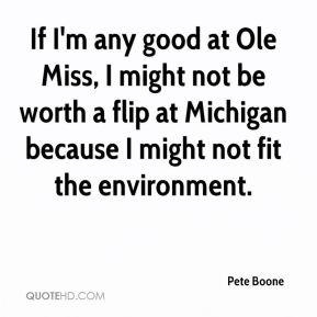 Pete Boone  - If I'm any good at Ole Miss, I might not be worth a flip at Michigan because I might not fit the environment.