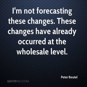 Peter Beutel  - I'm not forecasting these changes. These changes have already occurred at the wholesale level.