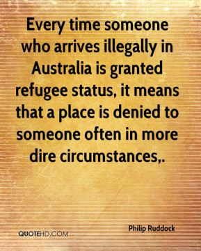 Philip Ruddock  - Every time someone who arrives illegally in Australia is granted refugee status, it means that a place is denied to someone often in more dire circumstances.