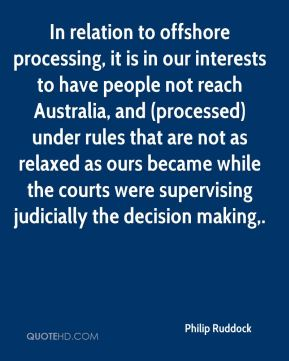In relation to offshore processing, it is in our interests to have people not reach Australia, and (processed) under rules that are not as relaxed as ours became while the courts were supervising judicially the decision making.