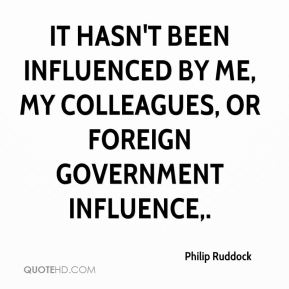 It hasn't been influenced by me, my colleagues, or foreign government influence.