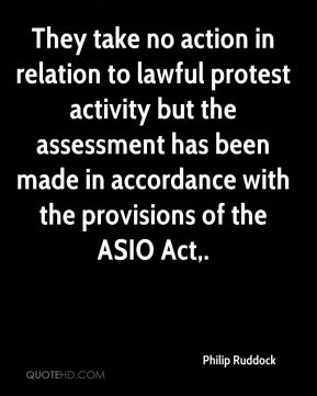 Philip Ruddock  - They take no action in relation to lawful protest activity but the assessment has been made in accordance with the provisions of the ASIO Act.