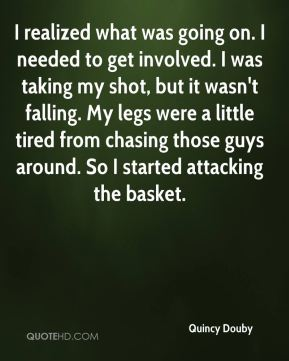 Quincy Douby  - I realized what was going on. I needed to get involved. I was taking my shot, but it wasn't falling. My legs were a little tired from chasing those guys around. So I started attacking the basket.