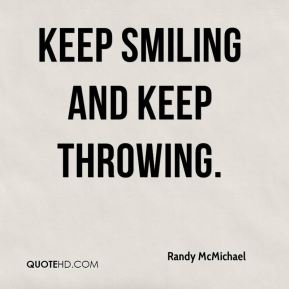 Keep smiling and keep throwing.