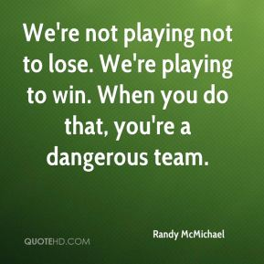 We're not playing not to lose. We're playing to win. When you do that, you're a dangerous team.