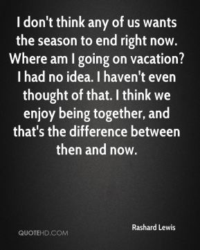Rashard Lewis  - I don't think any of us wants the season to end right now. Where am I going on vacation? I had no idea. I haven't even thought of that. I think we enjoy being together, and that's the difference between then and now.