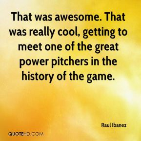 Raul Ibanez  - That was awesome. That was really cool, getting to meet one of the great power pitchers in the history of the game.