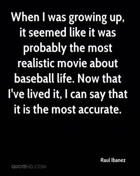 Raul Ibanez  - When I was growing up, it seemed like it was probably the most realistic movie about baseball life. Now that I've lived it, I can say that it is the most accurate.