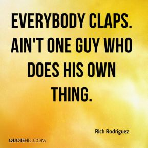 Everybody claps. Ain't one guy who does his own thing.