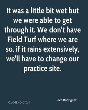 It was a little bit wet but we were able to get through it. We don't have Field Turf where we are so, if it rains extensively, we'll have to change our practice site.