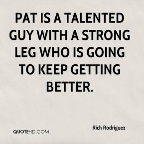 Rich Rodriguez  - Pat is a talented guy with a strong leg who is going to keep getting better.