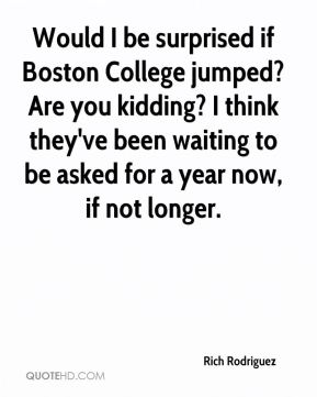 Would I be surprised if Boston College jumped? Are you kidding? I think they've been waiting to be asked for a year now, if not longer.