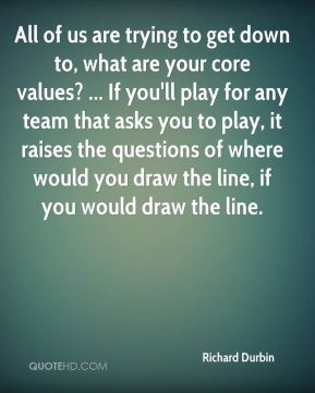 Richard Durbin  - All of us are trying to get down to, what are your core values? ... If you'll play for any team that asks you to play, it raises the questions of where would you draw the line, if you would draw the line.