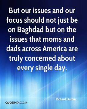 But our issues and our focus should not just be on Baghdad but on the issues that moms and dads across America are truly concerned about every single day.