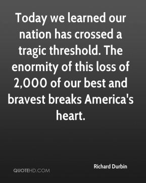 Today we learned our nation has crossed a tragic threshold. The enormity of this loss of 2,000 of our best and bravest breaks America's heart.