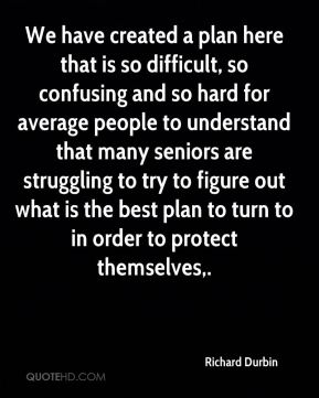 We have created a plan here that is so difficult, so confusing and so hard for average people to understand that many seniors are struggling to try to figure out what is the best plan to turn to in order to protect themselves.