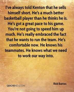 Rick Barnes  - I've always told Kenton that he sells himself short. He's a much better basketball player than he thinks he is. He's got a great pace to his game. You're not going to speed him up much. He's really embraced the fact that he wants to run the team. He's comfortable now. He knows his teammates. He knows what we need to work our way into.