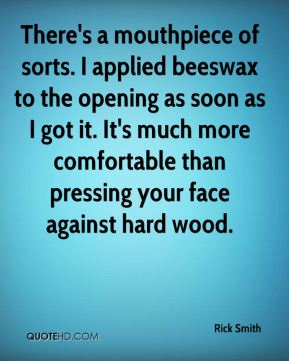 Rick Smith  - There's a mouthpiece of sorts. I applied beeswax to the opening as soon as I got it. It's much more comfortable than pressing your face against hard wood.