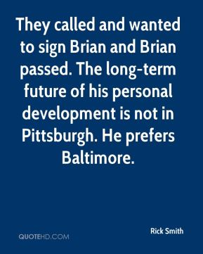 Rick Smith  - They called and wanted to sign Brian and Brian passed. The long-term future of his personal development is not in Pittsburgh. He prefers Baltimore.