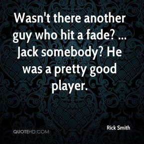 Rick Smith  - Wasn't there another guy who hit a fade? ... Jack somebody? He was a pretty good player.