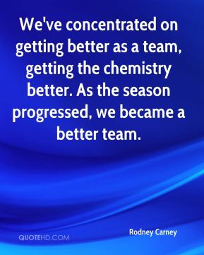 Rodney Carney  - We've concentrated on getting better as a team, getting the chemistry better. As the season progressed, we became a better team.