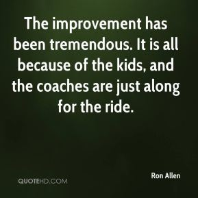 Ron Allen  - The improvement has been tremendous. It is all because of the kids, and the coaches are just along for the ride.