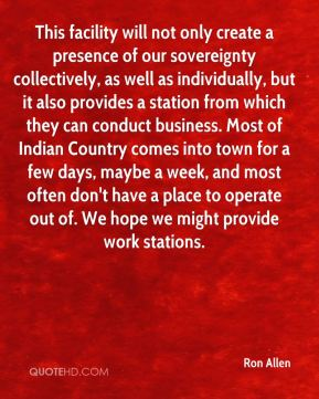 Ron Allen  - This facility will not only create a presence of our sovereignty collectively, as well as individually, but it also provides a station from which they can conduct business. Most of Indian Country comes into town for a few days, maybe a week, and most often don't have a place to operate out of. We hope we might provide work stations.