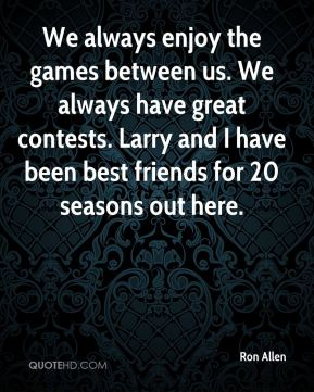 Ron Allen  - We always enjoy the games between us. We always have great contests. Larry and I have been best friends for 20 seasons out here.