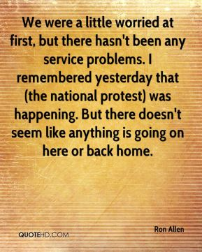 Ron Allen  - We were a little worried at first, but there hasn't been any service problems. I remembered yesterday that (the national protest) was happening. But there doesn't seem like anything is going on here or back home.