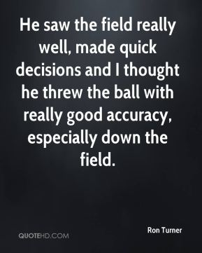 Ron Turner  - He saw the field really well, made quick decisions and I thought he threw the ball with really good accuracy, especially down the field.