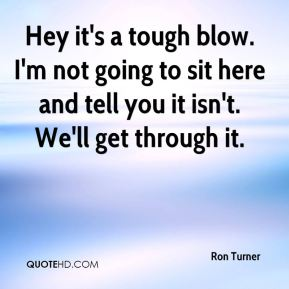 Hey it's a tough blow. I'm not going to sit here and tell you it isn't. We'll get through it.