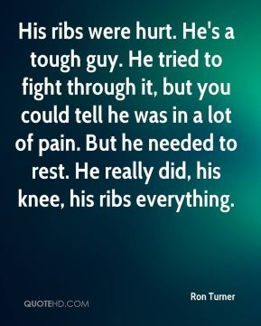 His ribs were hurt. He's a tough guy. He tried to fight through it, but you could tell he was in a lot of pain. But he needed to rest. He really did, his knee, his ribs everything.