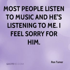 Most people listen to music and he's listening to me. I feel sorry for him.